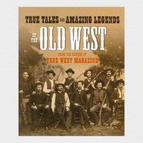 True Tales and Mazing Legends of the Old West from True West Magazine
